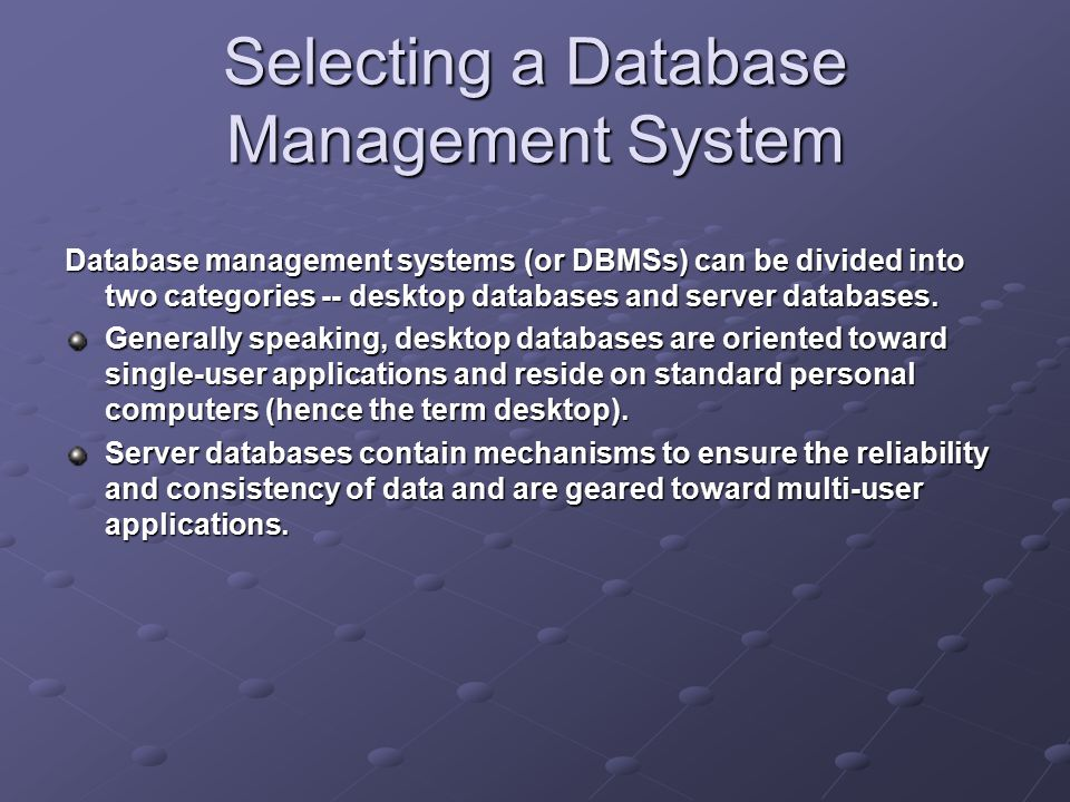 Selecting a Database Management System Database management systems (or DBMSs) can be divided into two categories -- desktop databases and server databases.