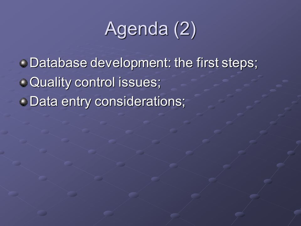 Agenda (2) Database development: the first steps; Quality control issues; Data entry considerations;