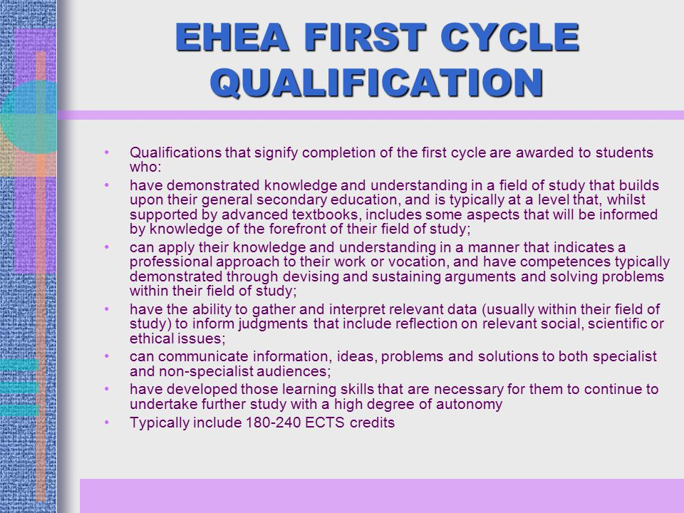 EHEA FIRST CYCLE QUALIFICATION Qualifications that signify completion of the first cycle are awarded to students who: have demonstrated knowledge and understanding in a field of study that builds upon their general secondary education, and is typically at a level that, whilst supported by advanced textbooks, includes some aspects that will be informed by knowledge of the forefront of their field of study; can apply their knowledge and understanding in a manner that indicates a professional approach to their work or vocation, and have competences typically demonstrated through devising and sustaining arguments and solving problems within their field of study; have the ability to gather and interpret relevant data (usually within their field of study) to inform judgments that include reflection on relevant social, scientific or ethical issues; can communicate information, ideas, problems and solutions to both specialist and non-specialist audiences; have developed those learning skills that are necessary for them to continue to undertake further study with a high degree of autonomy Typically include ECTS credits