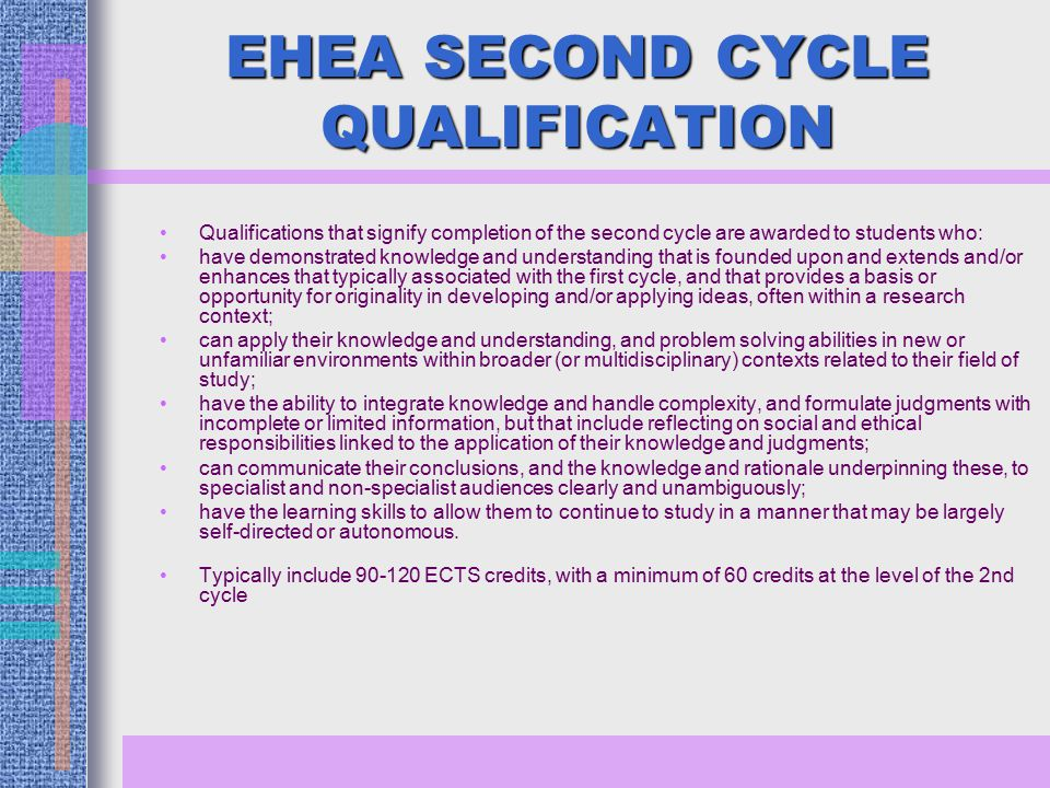 EHEA SECOND CYCLE QUALIFICATION Qualifications that signify completion of the second cycle are awarded to students who: have demonstrated knowledge and understanding that is founded upon and extends and/or enhances that typically associated with the first cycle, and that provides a basis or opportunity for originality in developing and/or applying ideas, often within a research context; can apply their knowledge and understanding, and problem solving abilities in new or unfamiliar environments within broader (or multidisciplinary) contexts related to their field of study; have the ability to integrate knowledge and handle complexity, and formulate judgments with incomplete or limited information, but that include reflecting on social and ethical responsibilities linked to the application of their knowledge and judgments; can communicate their conclusions, and the knowledge and rationale underpinning these, to specialist and non-specialist audiences clearly and unambiguously; have the learning skills to allow them to continue to study in a manner that may be largely self-directed or autonomous.
