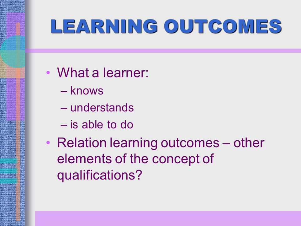 LEARNING OUTCOMES What a learner: –knows –understands –is able to do Relation learning outcomes – other elements of the concept of qualifications