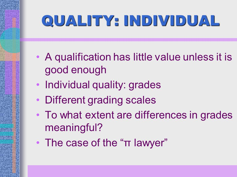 QUALITY: INDIVIDUAL A qualification has little value unless it is good enough Individual quality: grades Different grading scales To what extent are differences in grades meaningful.