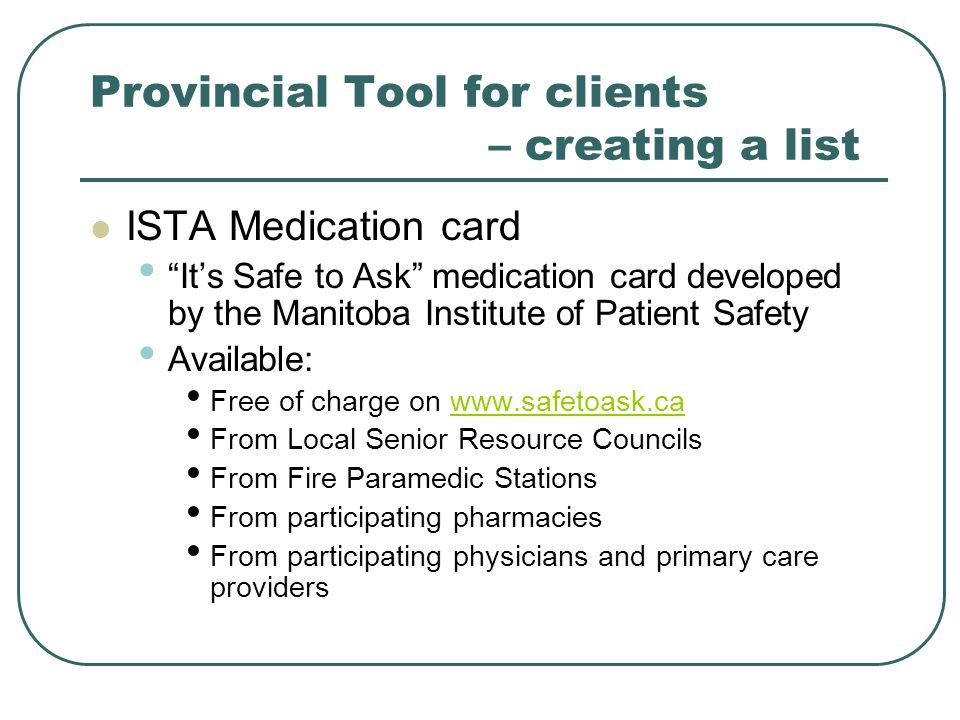 Provincial Tool for clients – creating a list ISTA Medication card It's Safe to Ask medication card developed by the Manitoba Institute of Patient Safety Available: Free of charge on www.safetoask.cawww.safetoask.ca From Local Senior Resource Councils From Fire Paramedic Stations From participating pharmacies From participating physicians and primary care providers