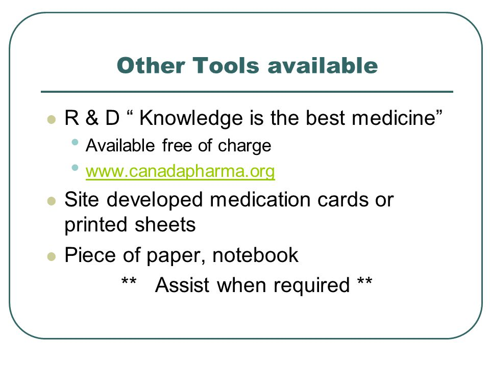Other Tools available R & D Knowledge is the best medicine Available free of charge www.canadapharma.org Site developed medication cards or printed sheets Piece of paper, notebook ** Assist when required **
