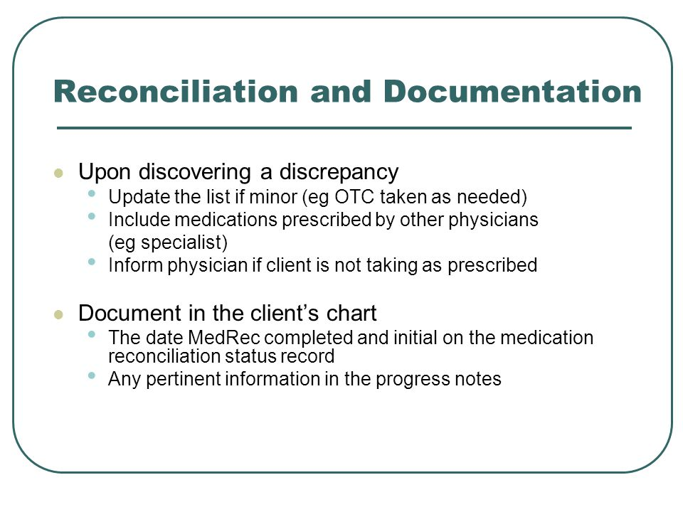 Reconciliation and Documentation Upon discovering a discrepancy Update the list if minor (eg OTC taken as needed) Include medications prescribed by other physicians (eg specialist) Inform physician if client is not taking as prescribed Document in the client's chart The date MedRec completed and initial on the medication reconciliation status record Any pertinent information in the progress notes