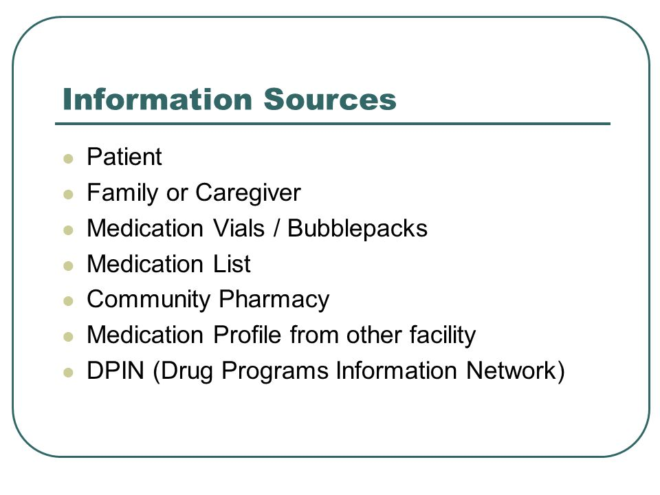 Information Sources Patient Family or Caregiver Medication Vials / Bubblepacks Medication List Community Pharmacy Medication Profile from other facility DPIN (Drug Programs Information Network)