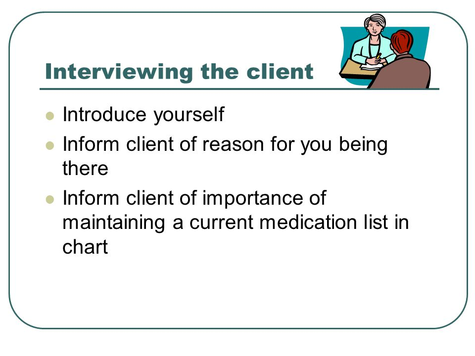 Interviewing the client Introduce yourself Inform client of reason for you being there Inform client of importance of maintaining a current medication list in chart
