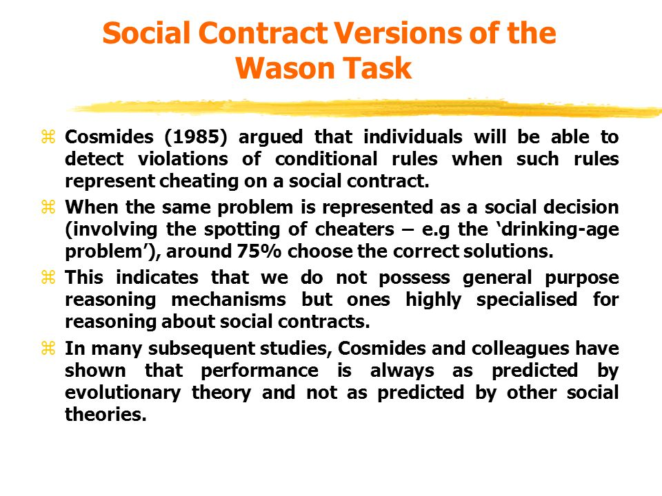 Social Contract Versions of the Wason Task zCosmides (1985) argued that individuals will be able to detect violations of conditional rules when such rules represent cheating on a social contract.