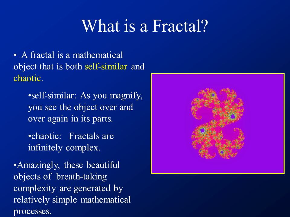 What is a Fractal. A fractal is a mathematical object that is both self-similar and chaotic.