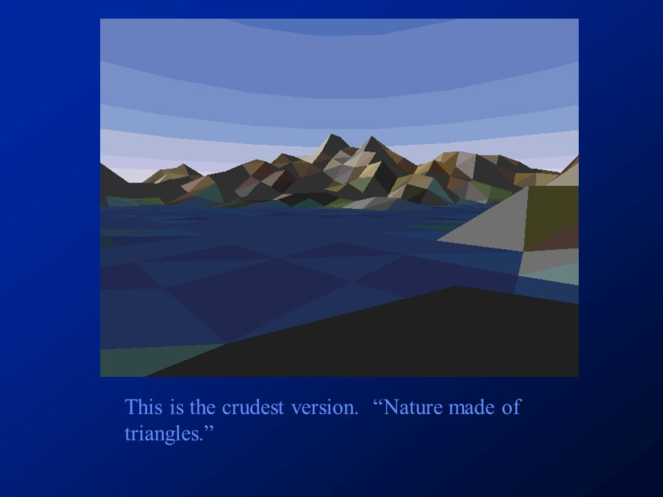 This is the crudest version. Nature made of triangles.