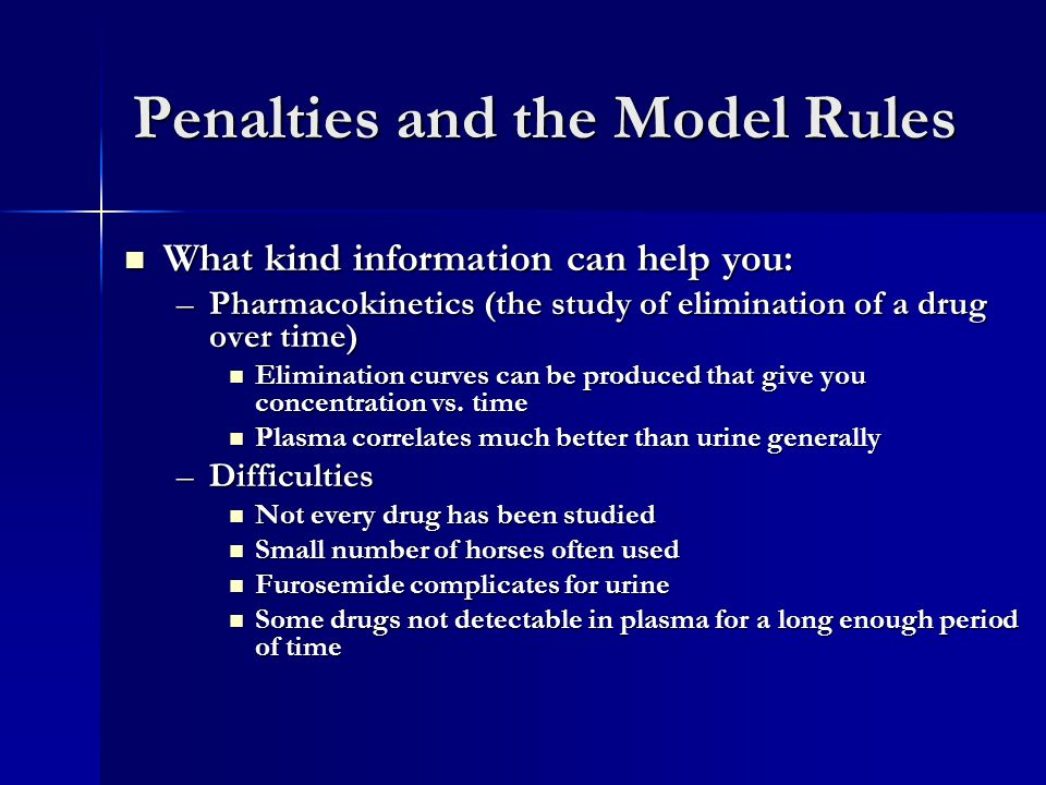 Penalties and the Model Rules What kind information can help you: What kind information can help you: –Pharmacokinetics (the study of elimination of a drug over time) Elimination curves can be produced that give you concentration vs.