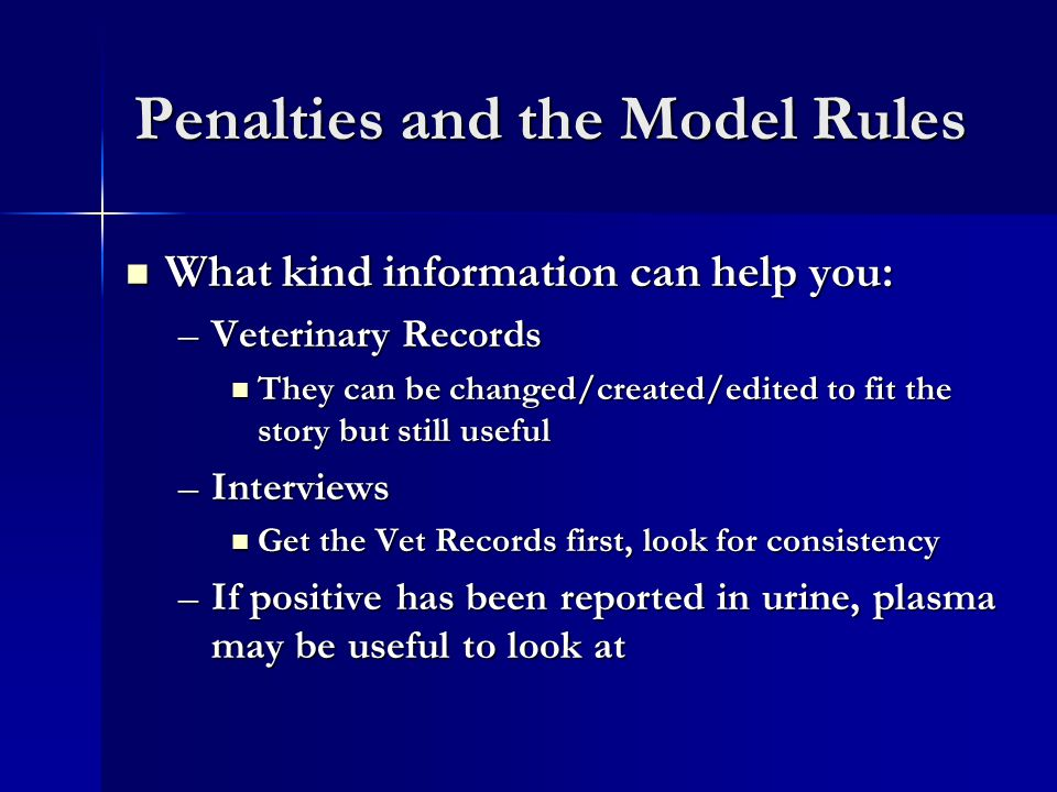 Penalties and the Model Rules What kind information can help you: What kind information can help you: –Veterinary Records They can be changed/created/edited to fit the story but still useful They can be changed/created/edited to fit the story but still useful –Interviews Get the Vet Records first, look for consistency Get the Vet Records first, look for consistency –If positive has been reported in urine, plasma may be useful to look at