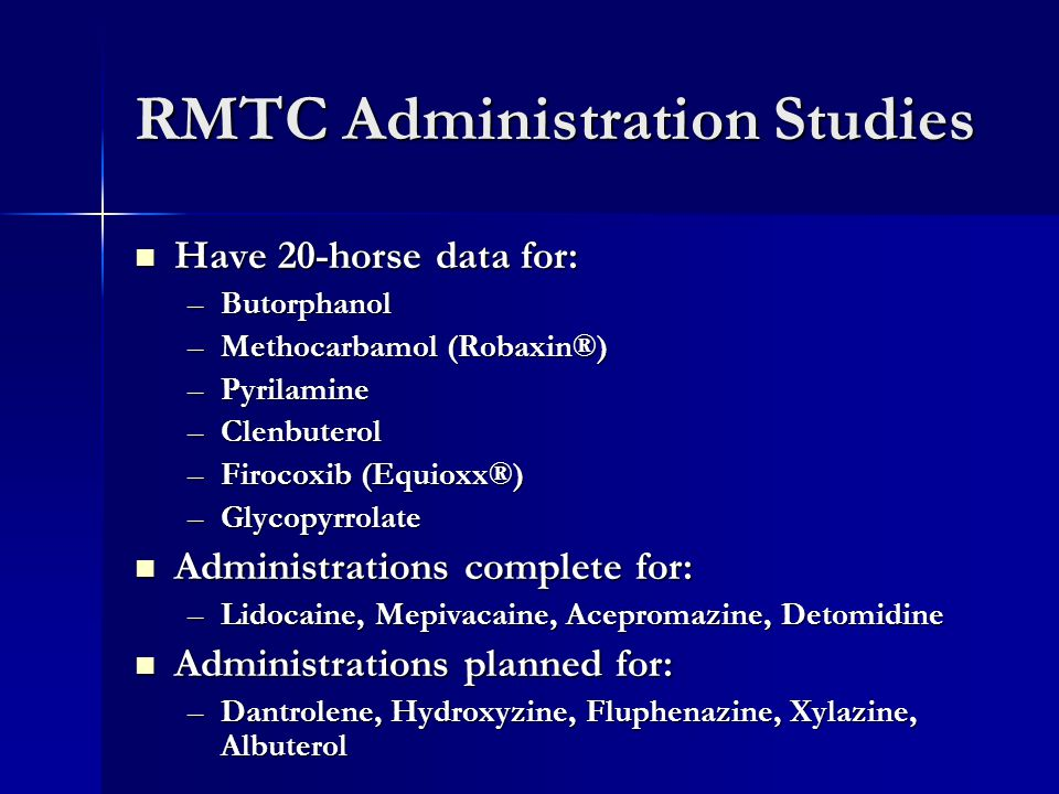 RMTC Administration Studies Have 20-horse data for: Have 20-horse data for: –Butorphanol –Methocarbamol (Robaxin®) –Pyrilamine –Clenbuterol –Firocoxib (Equioxx®) –Glycopyrrolate Administrations complete for: Administrations complete for: –Lidocaine, Mepivacaine, Acepromazine, Detomidine Administrations planned for: Administrations planned for: –Dantrolene, Hydroxyzine, Fluphenazine, Xylazine, Albuterol