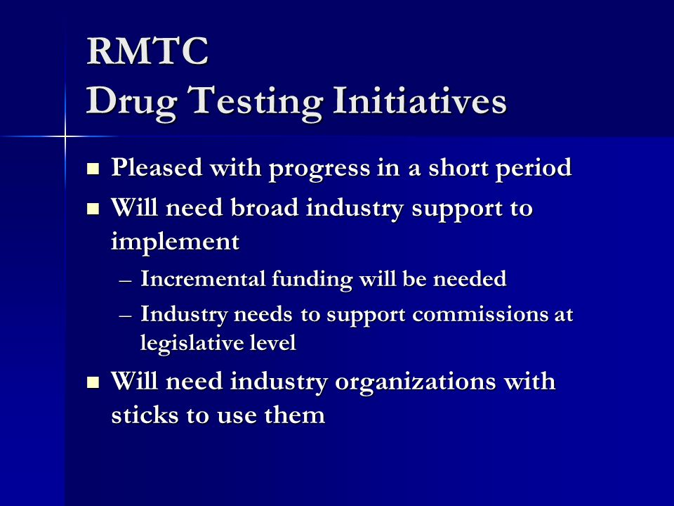 RMTC Drug Testing Initiatives Pleased with progress in a short period Pleased with progress in a short period Will need broad industry support to implement Will need broad industry support to implement –Incremental funding will be needed –Industry needs to support commissions at legislative level Will need industry organizations with sticks to use them Will need industry organizations with sticks to use them