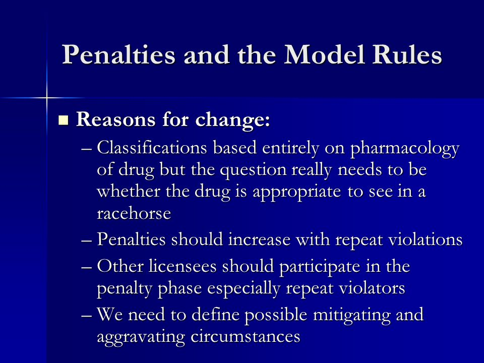 Penalties and the Model Rules Reasons for change: Reasons for change: –Classifications based entirely on pharmacology of drug but the question really needs to be whether the drug is appropriate to see in a racehorse –Penalties should increase with repeat violations –Other licensees should participate in the penalty phase especially repeat violators –We need to define possible mitigating and aggravating circumstances
