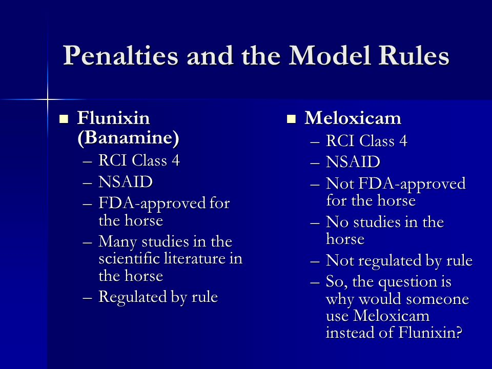 Penalties and the Model Rules Flunixin (Banamine) Flunixin (Banamine) –RCI Class 4 –NSAID –FDA-approved for the horse –Many studies in the scientific literature in the horse –Regulated by rule Meloxicam Meloxicam –RCI Class 4 –NSAID –Not FDA-approved for the horse –No studies in the horse –Not regulated by rule –So, the question is why would someone use Meloxicam instead of Flunixin