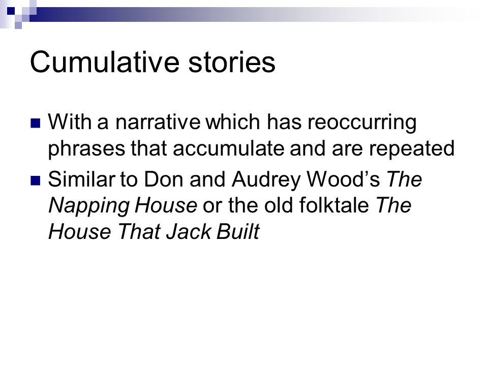 Cumulative stories With a narrative which has reoccurring phrases that accumulate and are repeated Similar to Don and Audrey Wood's The Napping House or the old folktale The House That Jack Built