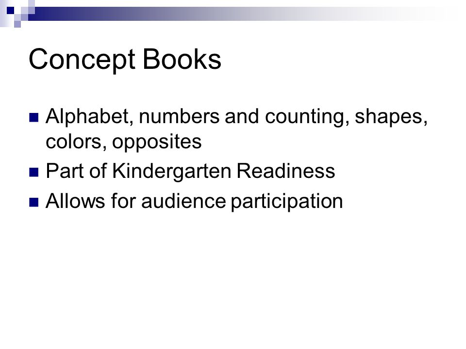 Concept Books Alphabet, numbers and counting, shapes, colors, opposites Part of Kindergarten Readiness Allows for audience participation