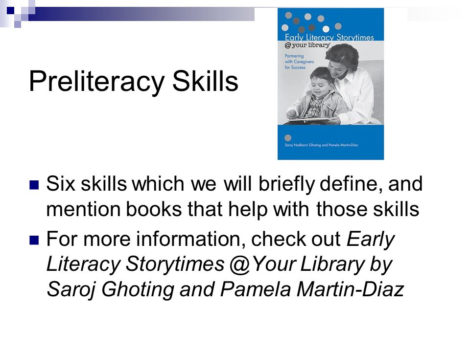 Preliteracy Skills Six skills which we will briefly define, and mention books that help with those skills For more information, check out Early Literacy Storytimes @Your Library by Saroj Ghoting and Pamela Martin-Diaz