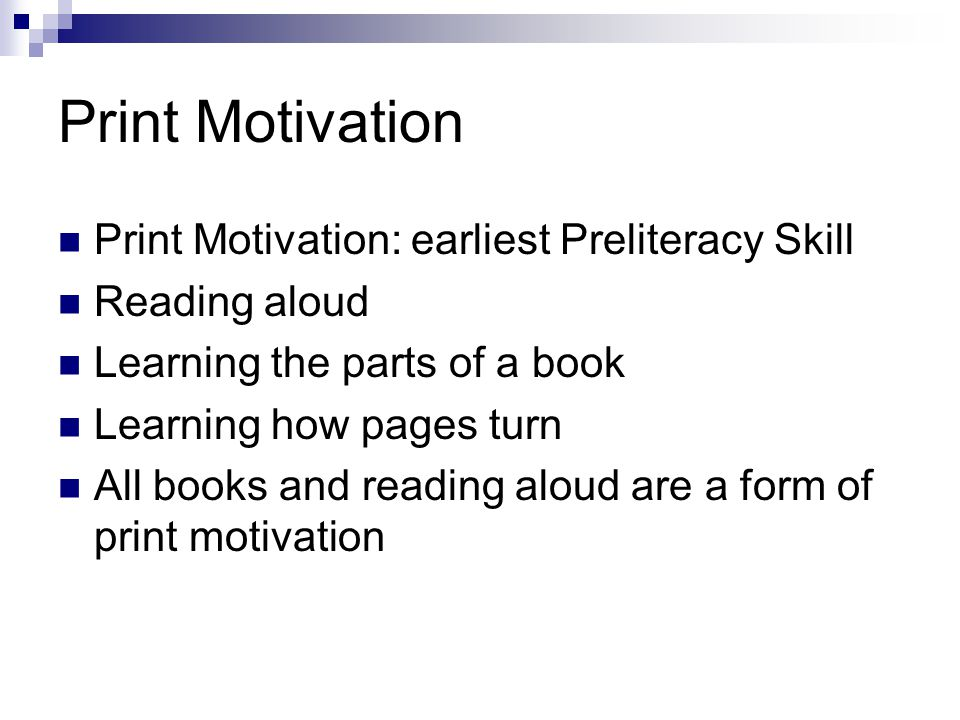 Print Motivation Print Motivation: earliest Preliteracy Skill Reading aloud Learning the parts of a book Learning how pages turn All books and reading aloud are a form of print motivation
