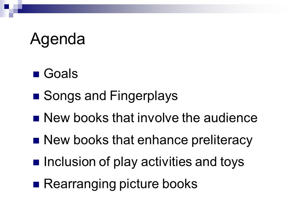 Agenda Goals Songs and Fingerplays New books that involve the audience New books that enhance preliteracy Inclusion of play activities and toys Rearranging picture books