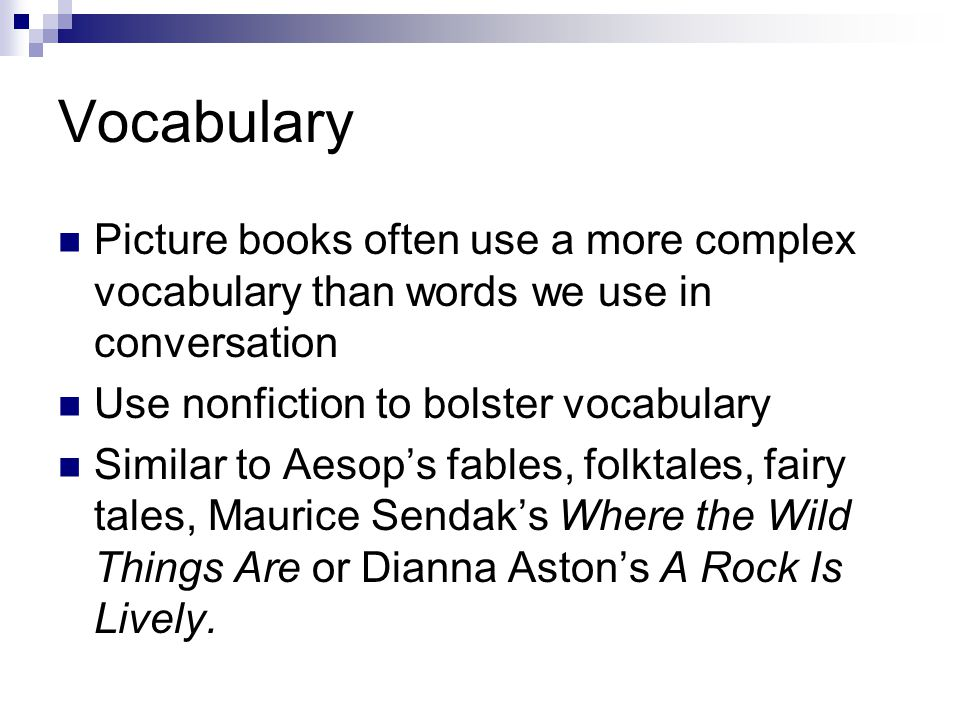 Vocabulary Picture books often use a more complex vocabulary than words we use in conversation Use nonfiction to bolster vocabulary Similar to Aesop's fables, folktales, fairy tales, Maurice Sendak's Where the Wild Things Are or Dianna Aston's A Rock Is Lively.