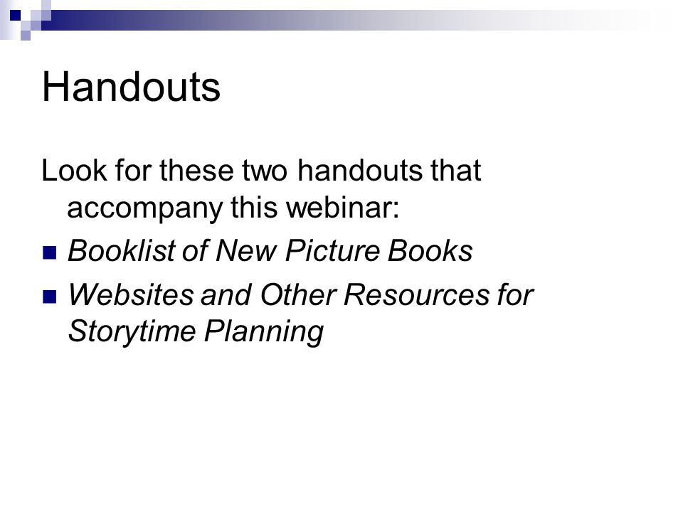 Handouts Look for these two handouts that accompany this webinar: Booklist of New Picture Books Websites and Other Resources for Storytime Planning