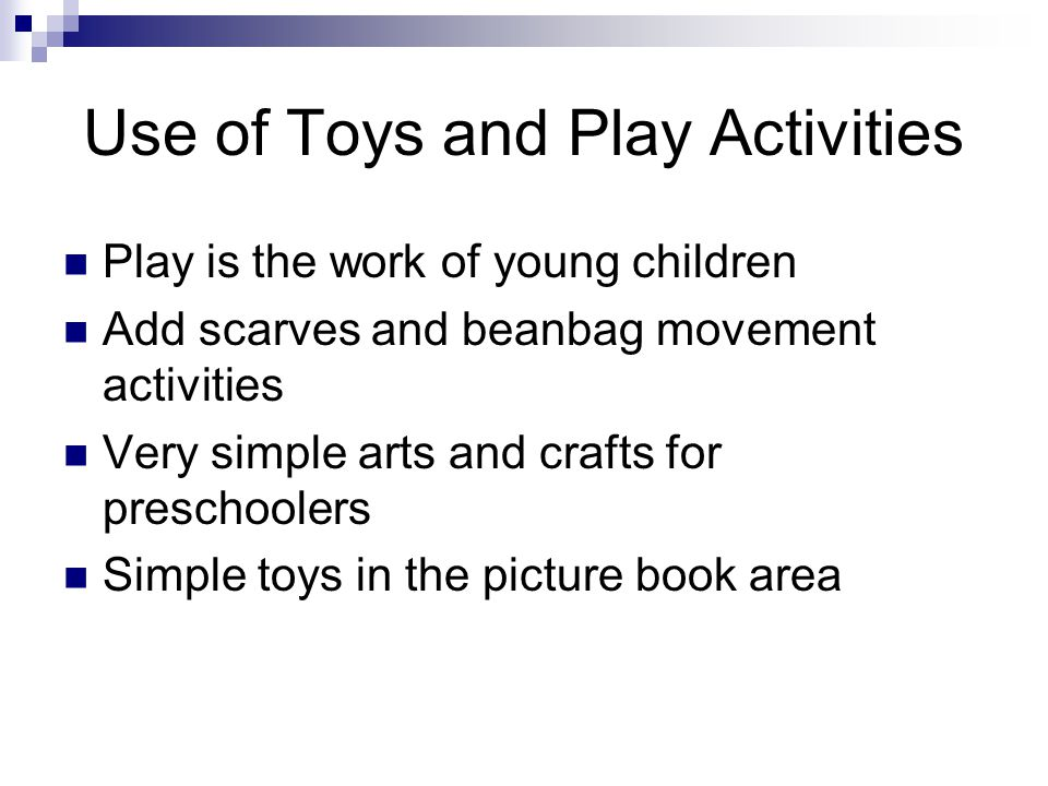 Use of Toys and Play Activities Play is the work of young children Add scarves and beanbag movement activities Very simple arts and crafts for preschoolers Simple toys in the picture book area