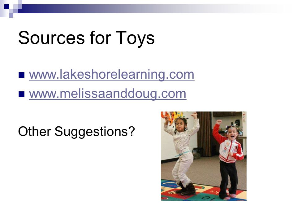 Sources for Toys www.lakeshorelearning.com www.melissaanddoug.com Other Suggestions