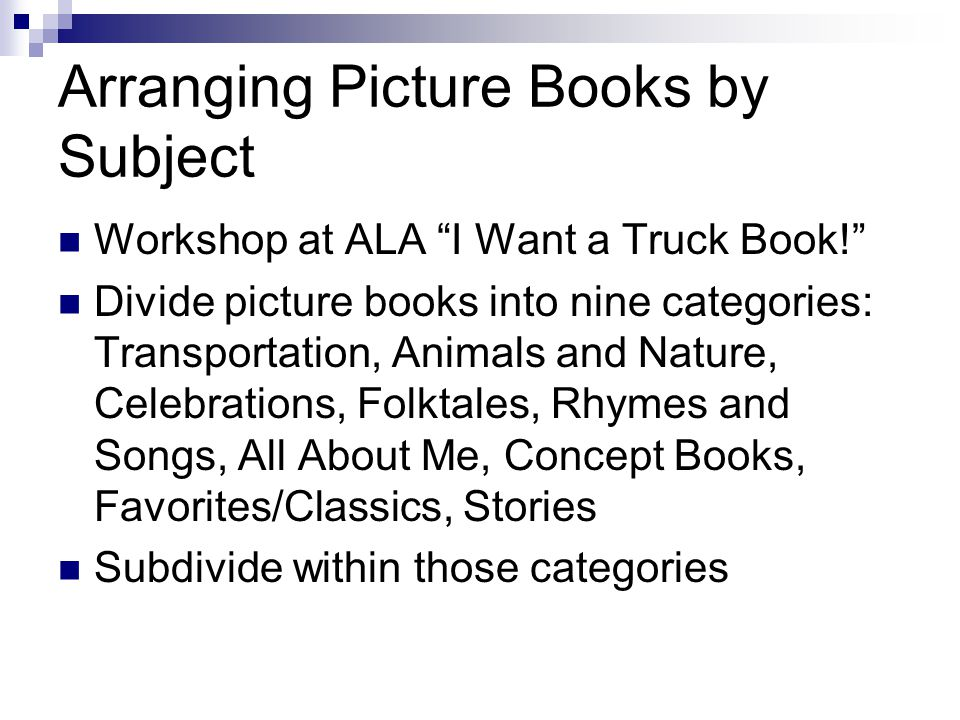 Arranging Picture Books by Subject Workshop at ALA I Want a Truck Book! Divide picture books into nine categories: Transportation, Animals and Nature, Celebrations, Folktales, Rhymes and Songs, All About Me, Concept Books, Favorites/Classics, Stories Subdivide within those categories