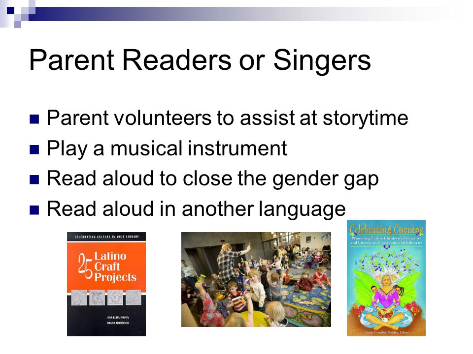 Parent Readers or Singers Parent volunteers to assist at storytime Play a musical instrument Read aloud to close the gender gap Read aloud in another language