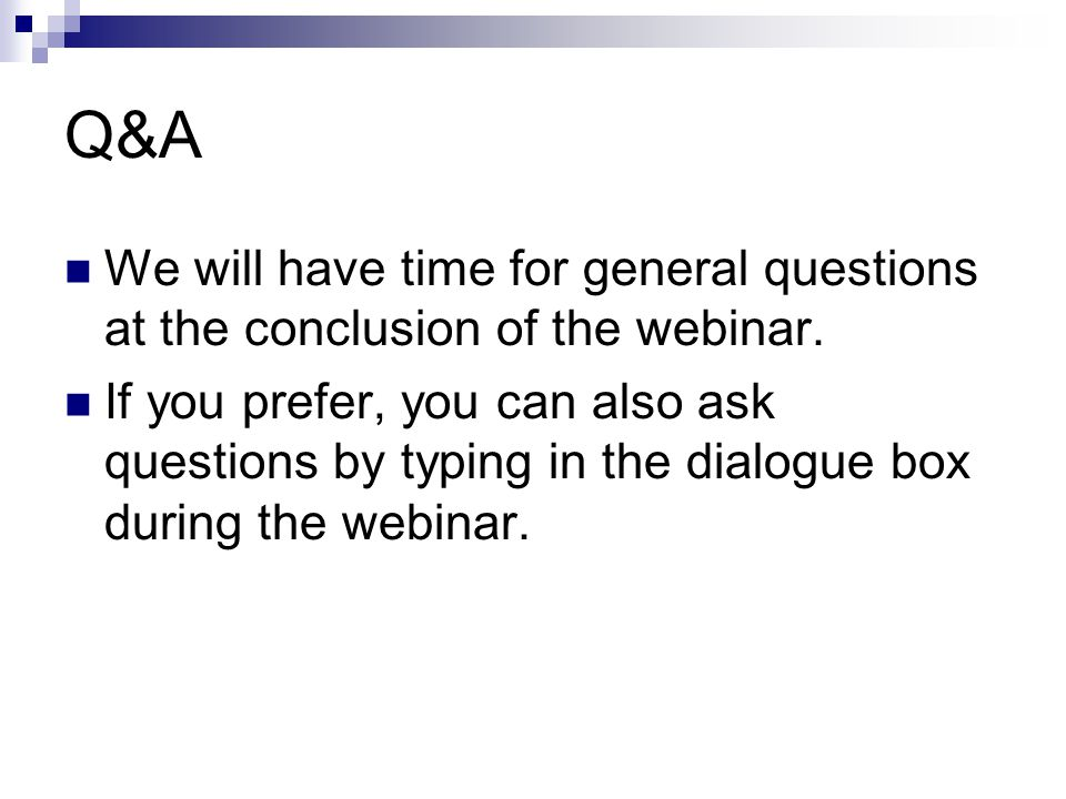Q&A We will have time for general questions at the conclusion of the webinar.