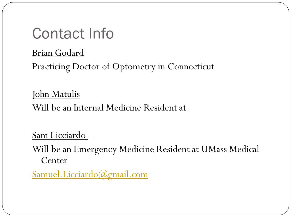 Contact Info Brian Godard Practicing Doctor of Optometry in Connecticut John Matulis Will be an Internal Medicine Resident at Sam Licciardo – Will be an Emergency Medicine Resident at UMass Medical Center Samuel.Licciardo@gmail.com