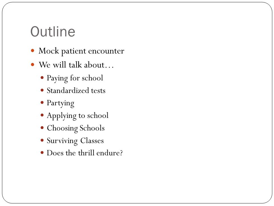 Outline Mock patient encounter We will talk about… Paying for school Standardized tests Partying Applying to school Choosing Schools Surviving Classes Does the thrill endure