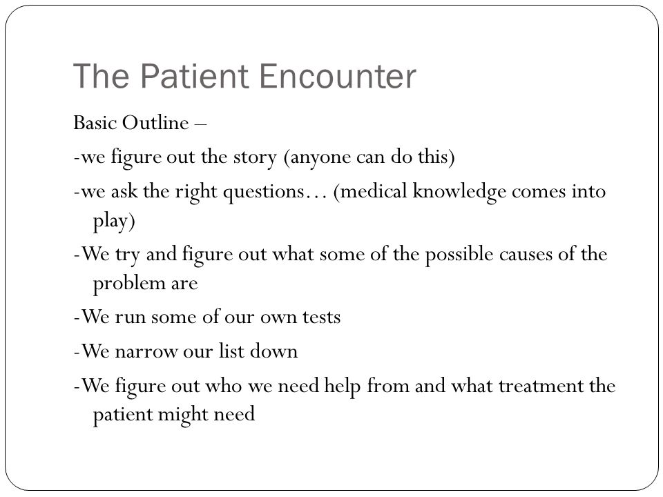 The Patient Encounter Basic Outline – -we figure out the story (anyone can do this) -we ask the right questions… (medical knowledge comes into play) -We try and figure out what some of the possible causes of the problem are -We run some of our own tests -We narrow our list down -We figure out who we need help from and what treatment the patient might need