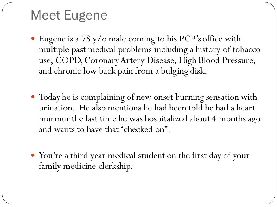 Meet Eugene Eugene is a 78 y/o male coming to his PCP's office with multiple past medical problems including a history of tobacco use, COPD, Coronary Artery Disease, High Blood Pressure, and chronic low back pain from a bulging disk.