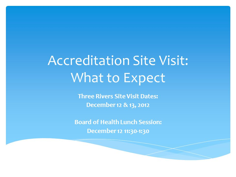 Accreditation Site Visit: What to Expect Three Rivers Site Visit Dates: December 12 & 13, 2012 Board of Health Lunch Session: December 12 11:30-1:30