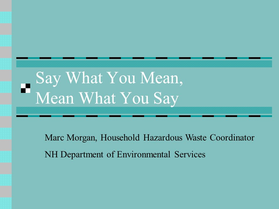 Say What You Mean, Mean What You Say Marc Morgan, Household Hazardous Waste Coordinator NH Department of Environmental Services