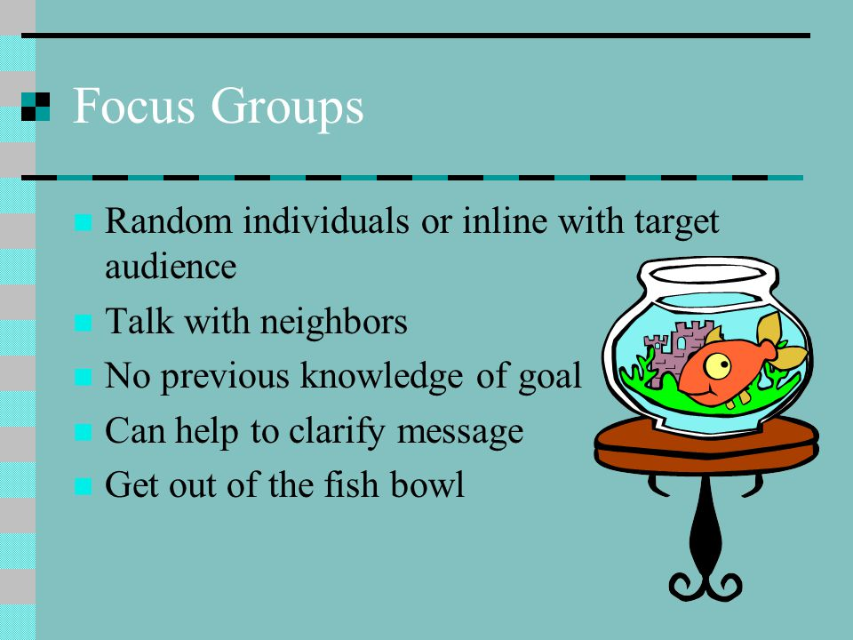 Focus Groups Random individuals or inline with target audience Talk with neighbors No previous knowledge of goal Can help to clarify message Get out of the fish bowl