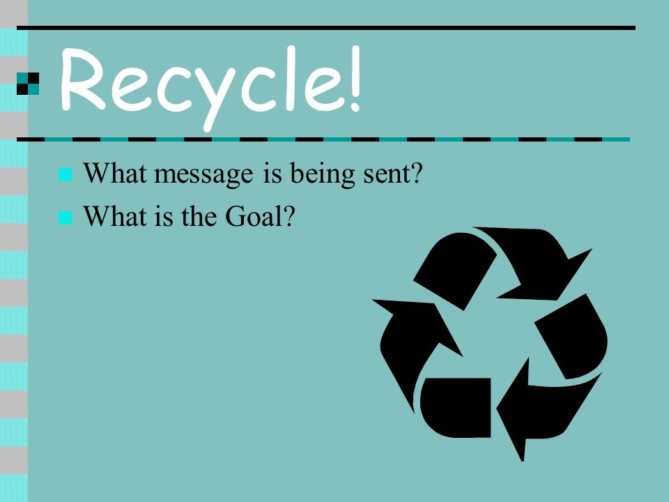 Recycle! What message is being sent What is the Goal