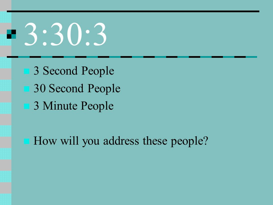 3:30:3 3 Second People 30 Second People 3 Minute People How will you address these people