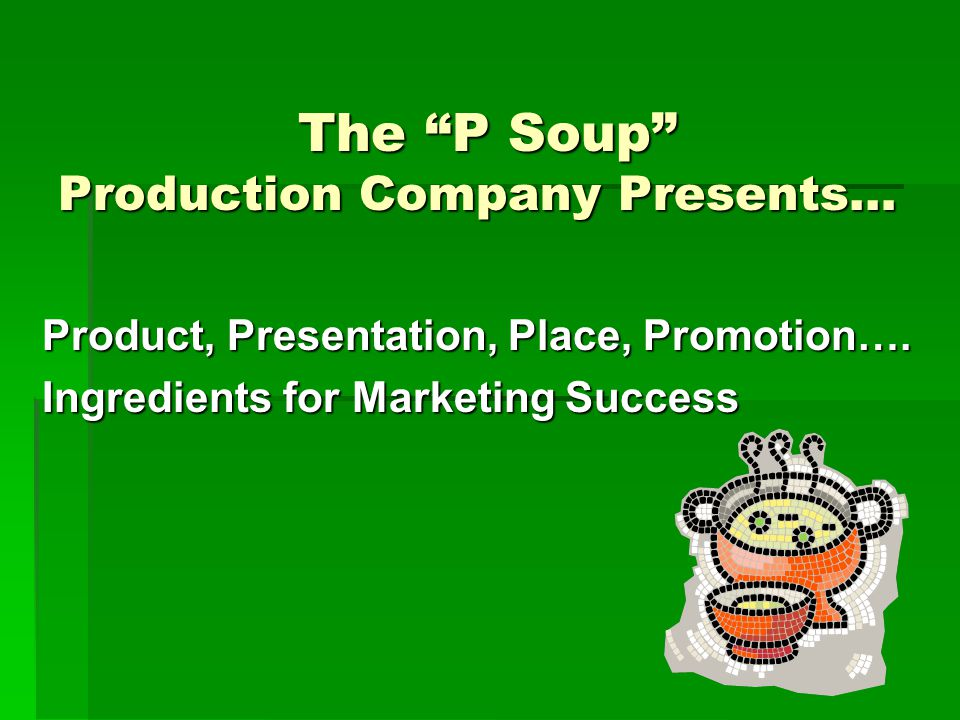 The P Soup Production Company Presents… The P Soup Production Company Presents… Product, Presentation, Place, Promotion….