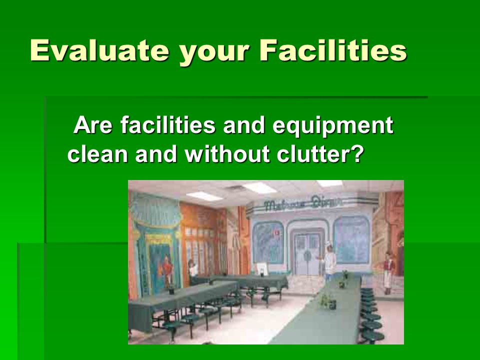 Evaluate your Facilities Are facilities and equipment clean and without clutter.