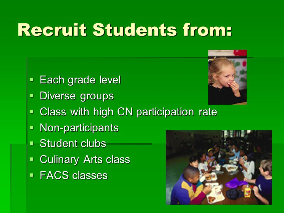 Recruit Students from:  Each grade level  Diverse groups  Class with high CN participation rate  Non-participants  Student clubs  Culinary Arts class  FACS classes