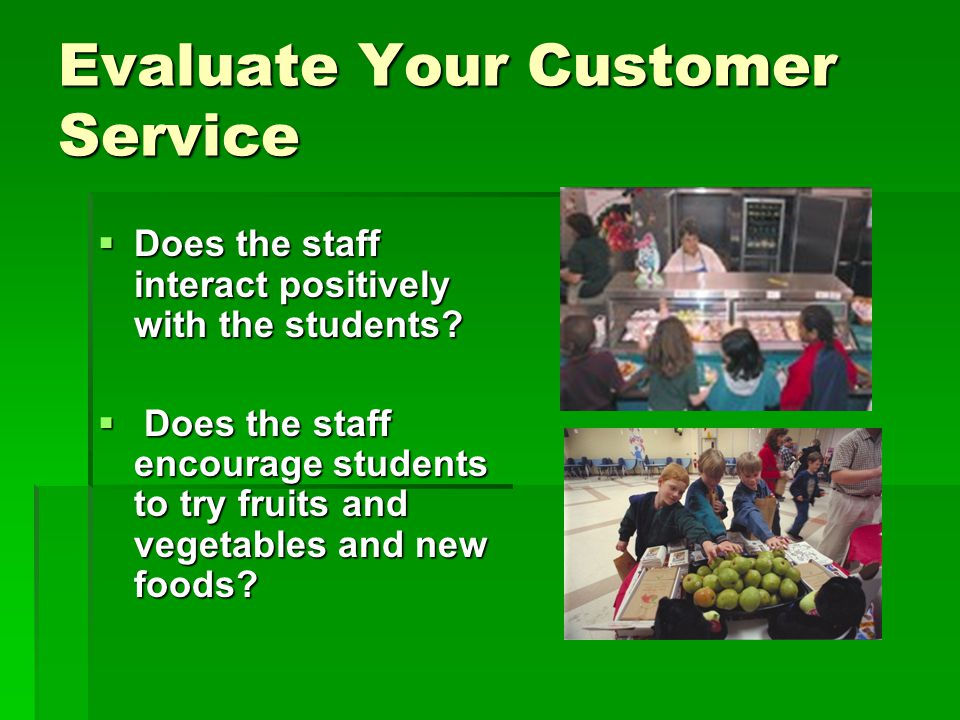 Evaluate Your Customer Service  Does the staff interact positively with the students.