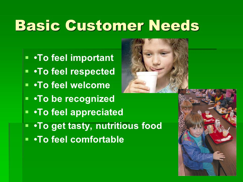 Basic Customer Needs   To feel important   To feel respected   To feel welcome   To be recognized   To feel appreciated   To get tasty, nutritious food   To feel comfortable