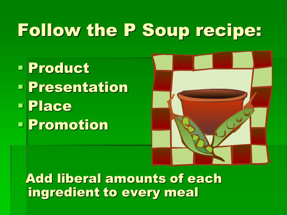 Follow the P Soup recipe:  Product  Presentation  Place  Promotion Add liberal amounts of each ingredient to every meal Add liberal amounts of each ingredient to every meal