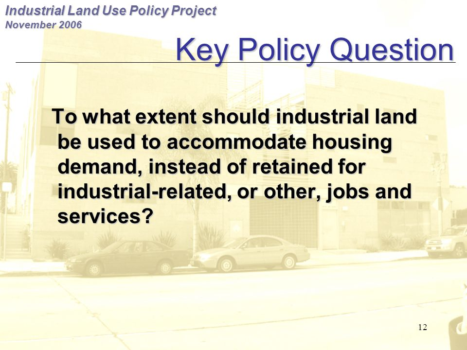 Industrial Land Use Policy Project November 2006 12 Key Policy Question To what extent should industrial land be used to accommodate housing demand, instead of retained for industrial-related, or other, jobs and services.