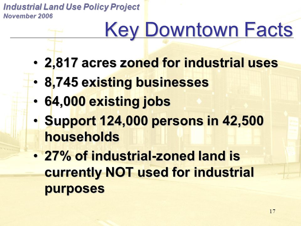 Industrial Land Use Policy Project November 2006 17 Key Downtown Facts 2,817 acres zoned for industrial uses2,817 acres zoned for industrial uses 8,745 existing businesses8,745 existing businesses 64,000 existing jobs64,000 existing jobs Support 124,000 persons in 42,500 householdsSupport 124,000 persons in 42,500 households 27% of industrial-zoned land is currently NOT used for industrial purposes27% of industrial-zoned land is currently NOT used for industrial purposes