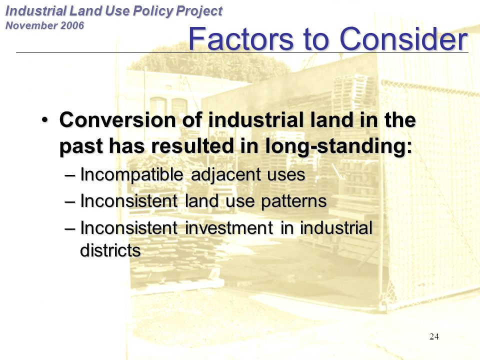 Industrial Land Use Policy Project November 2006 24 Factors to Consider Conversion of industrial land in the past has resulted in long-standing: Conversion of industrial land in the past has resulted in long-standing: – Incompatible adjacent uses – Inconsistent land use patterns – Inconsistent investment in industrial districts